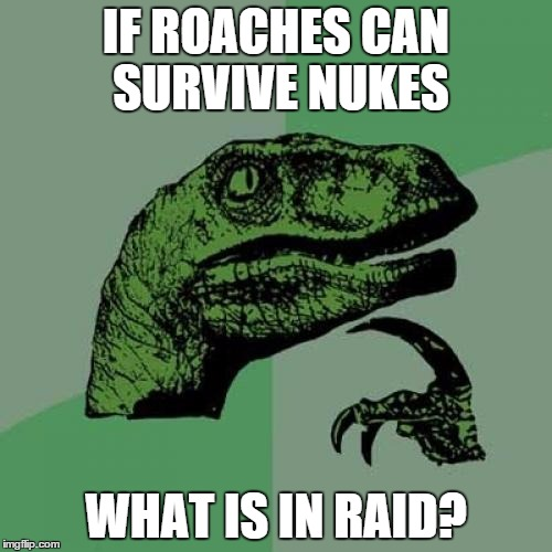 Philosoraptor | IF ROACHES CAN SURVIVE NUKES WHAT IS IN RAID? | image tagged in memes,philosoraptor | made w/ Imgflip meme maker