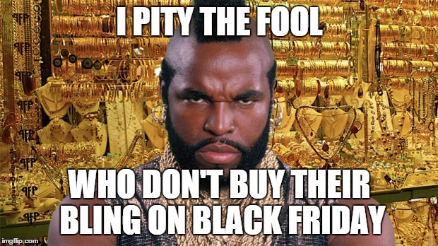 mr t bling | I PITY THE FOOL WHO DON'T BUY THEIR BLING ON BLACK FRIDAY | image tagged in mr t bling | made w/ Imgflip meme maker