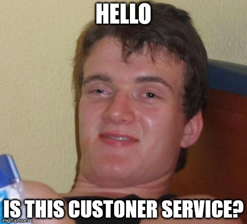 I bet you read that wrong... stoner. | HELLO IS THIS CUSTONER SERVICE? | image tagged in memes,10 guy,stoners,customer service,shawnljohnson | made w/ Imgflip meme maker