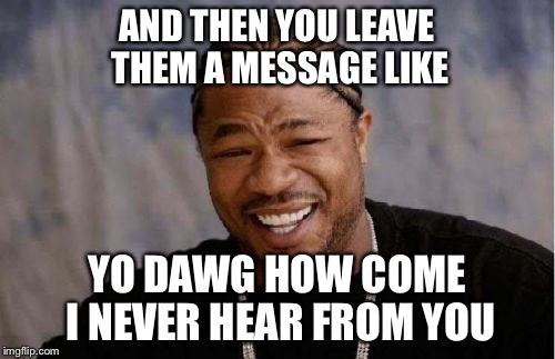 Yo Dawg Heard You Meme | AND THEN YOU LEAVE THEM A MESSAGE LIKE YO DAWG HOW COME I NEVER HEAR FROM YOU | image tagged in memes,yo dawg heard you | made w/ Imgflip meme maker