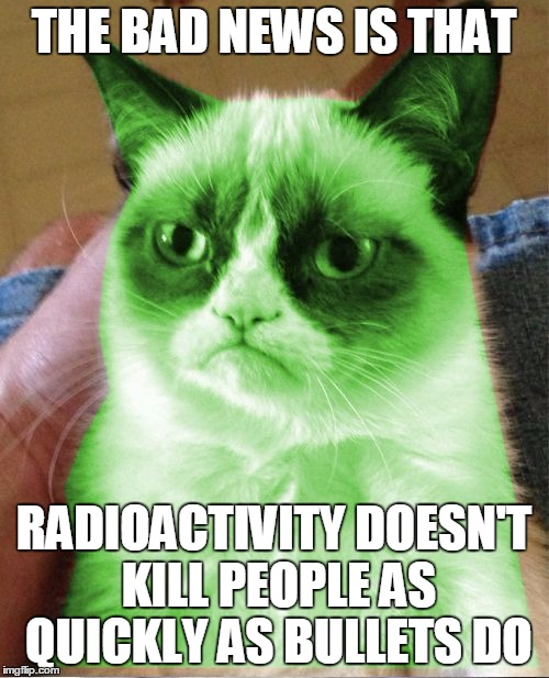 THE BAD NEWS IS THAT RADIOACTIVITY DOESN'T KILL PEOPLE AS QUICKLY AS BULLETS DO | made w/ Imgflip meme maker
