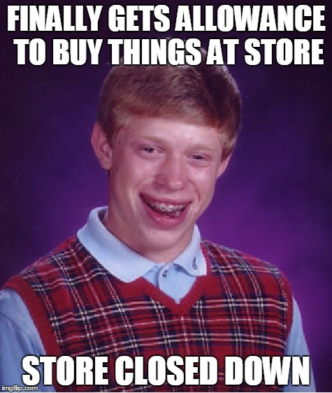 Bad Luck Brian Meme | FINALLY GETS ALLOWANCE TO BUY THINGS AT STORE STORE CLOSED DOWN | image tagged in memes,bad luck brian | made w/ Imgflip meme maker