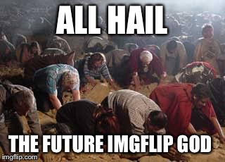 ALL HAIL THE FUTURE IMGFLIP GOD | made w/ Imgflip meme maker