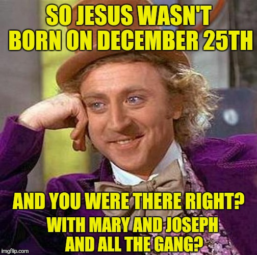 Creepy Condescending Wonka Meme | SO JESUS WASN'T BORN ON DECEMBER 25TH AND YOU WERE THERE RIGHT? WITH MARY AND JOSEPH AND ALL THE GANG? | image tagged in memes,creepy condescending wonka | made w/ Imgflip meme maker