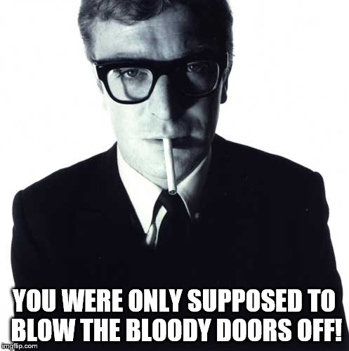 michael caine | YOU WERE ONLY SUPPOSED TO BLOW THE BLOODY DOORS OFF! | image tagged in michael caine | made w/ Imgflip meme maker