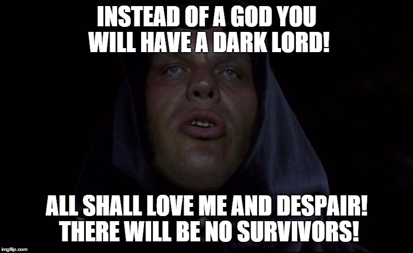 fezzik dread pirate roberts | INSTEAD OF A GOD YOU WILL HAVE A DARK LORD! ALL SHALL LOVE ME AND DESPAIR! THERE WILL BE NO SURVIVORS! | image tagged in  fezzik dread pirate roberts | made w/ Imgflip meme maker