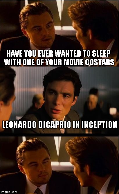 Inception Meme | HAVE YOU EVER WANTED TO SLEEP WITH ONE OF YOUR MOVIE COSTARS LEONARDO DICAPRIO IN INCEPTION | image tagged in memes,inception | made w/ Imgflip meme maker