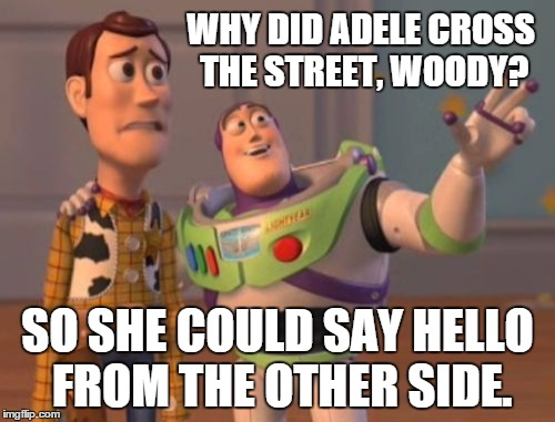 X, X Everywhere Meme | WHY DID ADELE CROSS THE STREET, WOODY? SO SHE COULD SAY HELLO FROM THE OTHER SIDE. | image tagged in memes,x x everywhere | made w/ Imgflip meme maker