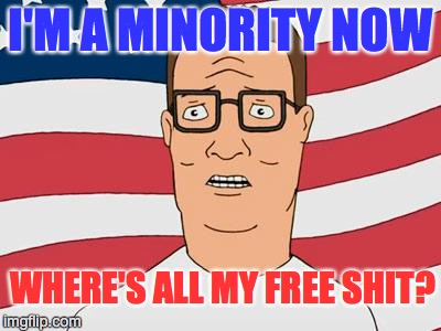 American Hank Hill | I'M A MINORITY NOW WHERE'S ALL MY FREE SHIT? | image tagged in american hank hill | made w/ Imgflip meme maker