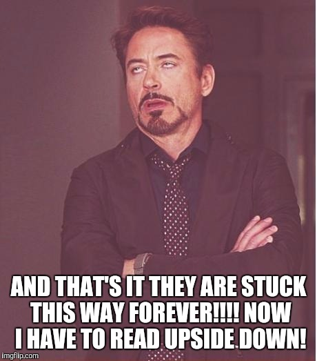 Face You Make Robert Downey Jr Meme | AND THAT'S IT THEY ARE STUCK THIS WAY FOREVER!!!! NOW I HAVE TO READ UPSIDE DOWN! | image tagged in memes,face you make robert downey jr | made w/ Imgflip meme maker