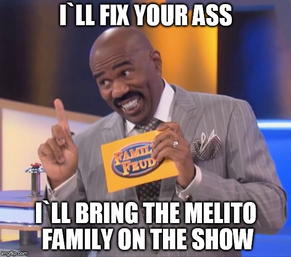 steve harvey family feud | I`LL FIX YOUR ASS I`LL BRING THE MELITO FAMILY ON THE SHOW | image tagged in steve harvey family feud | made w/ Imgflip meme maker