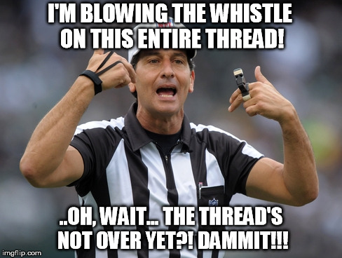 I'M BLOWING THE WHISTLE ON THIS ENTIRE THREAD! ..OH, WAIT... THE THREAD'S NOT OVER YET?! DAMMIT!!! | made w/ Imgflip meme maker