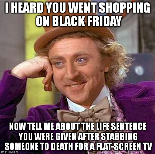 Creepy Condescending Wonka | I HEARD YOU WENT SHOPPING ON BLACK FRIDAY NOW TELL ME ABOUT THE LIFE SENTENCE YOU WERE GIVEN AFTER STABBING SOMEONE TO DEATH FOR A FLAT-SCRE | image tagged in memes,creepy condescending wonka,black friday,murder,prison,shopping | made w/ Imgflip meme maker