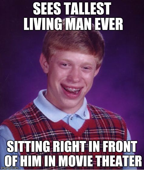 Bad Luck Brian Meme | SEES TALLEST LIVING MAN EVER SITTING RIGHT IN FRONT OF HIM IN MOVIE THEATER | image tagged in memes,bad luck brian | made w/ Imgflip meme maker