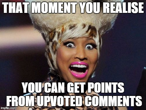 Happy Minaj | THAT MOMENT YOU REALISE YOU CAN GET POINTS FROM UPVOTED COMMENTS | image tagged in memes,happy minaj | made w/ Imgflip meme maker