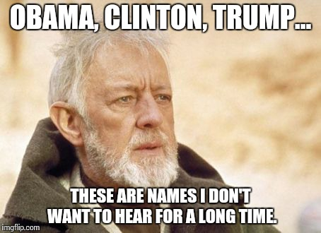 Obi Wan Kenobi Meme | OBAMA, CLINTON, TRUMP... THESE ARE NAMES I DON'T WANT TO HEAR FOR A LONG TIME. | image tagged in memes,obi wan kenobi | made w/ Imgflip meme maker