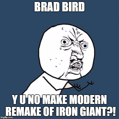 Imagine them making The Iron Giant, in 3D, and with CGI. They have the chance to do this! It'd be amazing! | BRAD BIRD Y U NO MAKE MODERN REMAKE OF IRON GIANT?! | image tagged in memes,y u no,the iron giant,modern,remake,3d | made w/ Imgflip meme maker