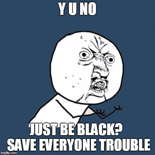 Y U No Meme | Y U NO JUST BE BLACK?  SAVE EVERYONE TROUBLE | image tagged in memes,y u no | made w/ Imgflip meme maker