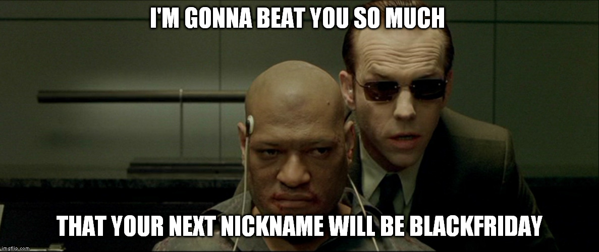 Nooooo, not Morpheus! | I'M GONNA BEAT YOU SO MUCH THAT YOUR NEXT NICKNAME WILL BE BLACKFRIDAY | image tagged in morpheus,agent smith,blackfriday,funny,memes | made w/ Imgflip meme maker