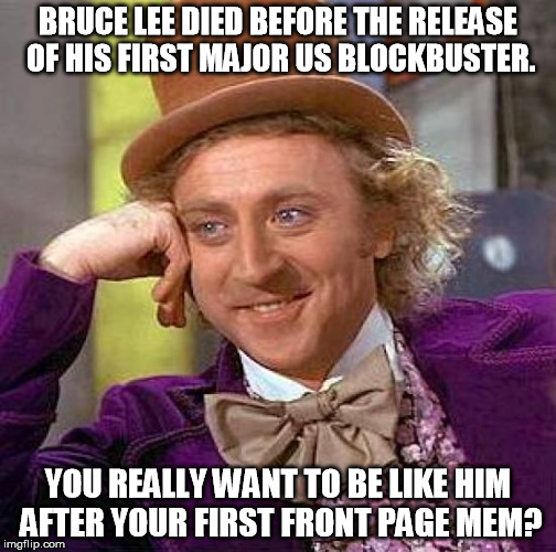 Creepy Condescending Wonka Meme | BRUCE LEE DIED BEFORE THE RELEASE OF HIS FIRST MAJOR US BLOCKBUSTER. YOU REALLY WANT TO BE LIKE HIM AFTER YOUR FIRST FRONT PAGE MEM? | image tagged in memes,creepy condescending wonka | made w/ Imgflip meme maker