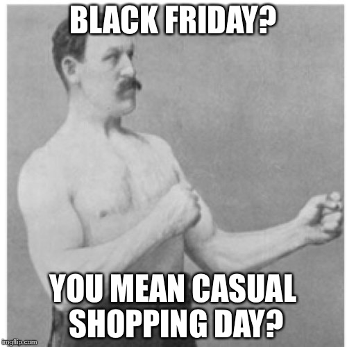 Overly Manly Man | BLACK FRIDAY? YOU MEAN CASUAL SHOPPING DAY? | image tagged in memes,overly manly man,funny memes,dangerous,black friday | made w/ Imgflip meme maker