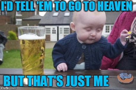 drunk baby with cigarette | I'D TELL 'EM TO GO TO HEAVEN BUT THAT'S JUST ME | image tagged in drunk baby with cigarette | made w/ Imgflip meme maker