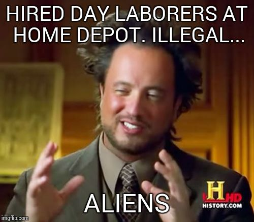 Ancient Aliens Meme | HIRED DAY LABORERS AT HOME DEPOT. ILLEGAL... ALIENS | image tagged in memes,ancient aliens | made w/ Imgflip meme maker