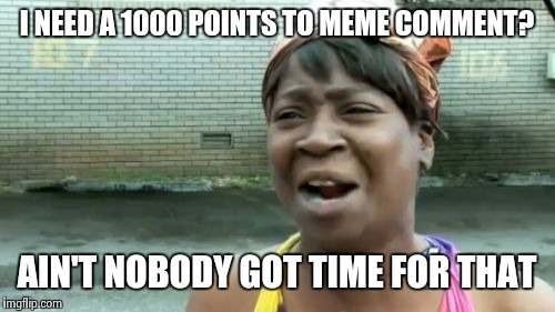 Aint Nobody Got Time For That Meme | I NEED A 1000 POINTS TO MEME COMMENT? AIN'T NOBODY GOT TIME FOR THAT | image tagged in memes,aint nobody got time for that | made w/ Imgflip meme maker