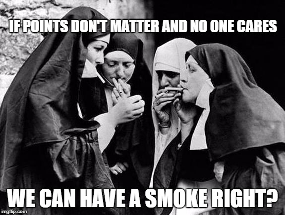 IF POINTS DON'T MATTER AND NO ONE CARES WE CAN HAVE A SMOKE RIGHT? | made w/ Imgflip meme maker