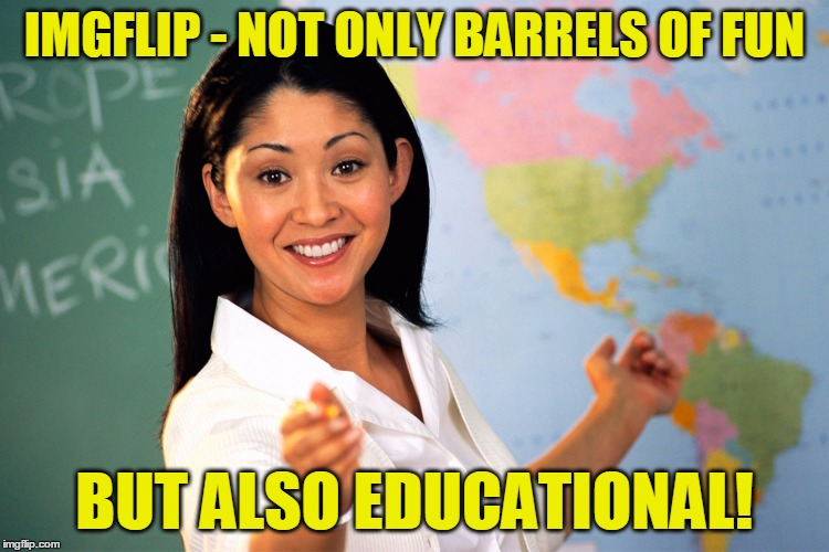 IMGFLIP - NOT ONLY BARRELS OF FUN BUT ALSO EDUCATIONAL! | made w/ Imgflip meme maker