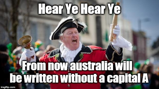 Town Crier | Hear Ye Hear Ye From now australia will  be written without a capital A | image tagged in town crier | made w/ Imgflip meme maker
