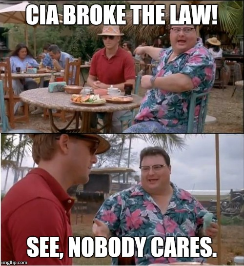See Nobody Cares | CIA BROKE THE LAW! SEE, NOBODY CARES. | image tagged in memes,see nobody cares | made w/ Imgflip meme maker