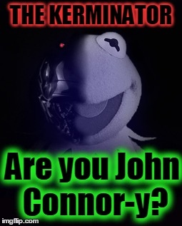 THE KERMINATOR Are you John Connor-y? | made w/ Imgflip meme maker