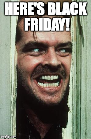Heres Johnny | HERE'S BLACK FRIDAY! | image tagged in memes,heres johnny | made w/ Imgflip meme maker
