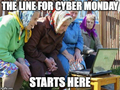 Babushkas On Facebook | THE LINE FOR CYBER MONDAY STARTS HERE | image tagged in memes,babushkas on facebook | made w/ Imgflip meme maker