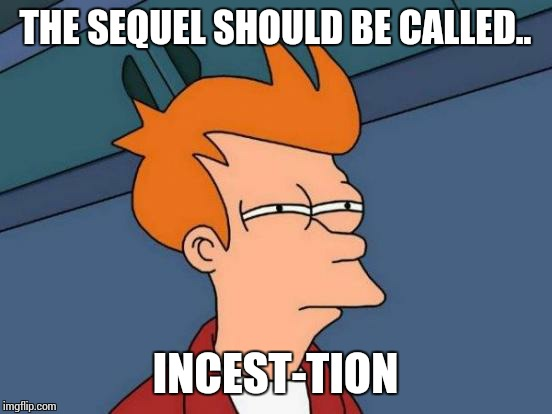 Futurama Fry Meme | THE SEQUEL SHOULD BE CALLED.. INCEST-TION | image tagged in memes,futurama fry | made w/ Imgflip meme maker
