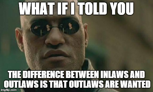 Matrix Morpheus Meme | WHAT IF I TOLD YOU THE DIFFERENCE BETWEEN INLAWS AND OUTLAWS IS THAT OUTLAWS ARE WANTED | image tagged in memes,matrix morpheus | made w/ Imgflip meme maker