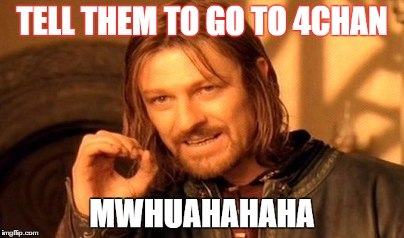 TELL THEM TO GO TO 4CHAN MWHUAHAHAHA | image tagged in memes,one does not simply | made w/ Imgflip meme maker