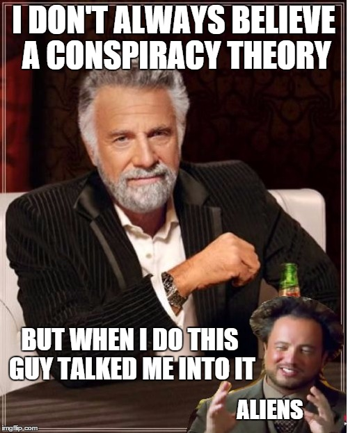 I DON'T ALWAYS BELIEVE A CONSPIRACY THEORY BUT WHEN I DO THIS GUY TALKED ME INTO IT ALIENS | image tagged in mimitwaliens | made w/ Imgflip meme maker