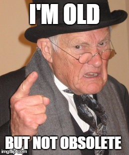 Back In My Day Meme | I'M OLD BUT NOT OBSOLETE | image tagged in memes,back in my day | made w/ Imgflip meme maker