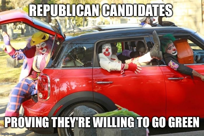 Clown car republicans | REPUBLICAN CANDIDATES PROVING THEY'RE WILLING TO GO GREEN | image tagged in clown car republicans | made w/ Imgflip meme maker