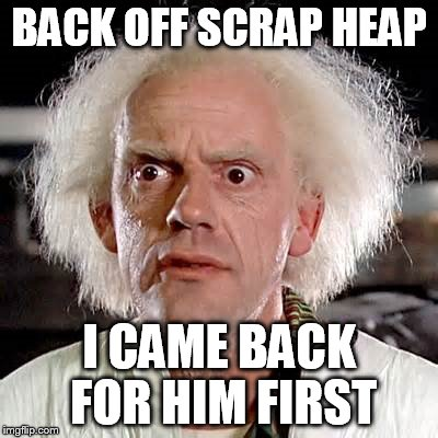 BACK OFF SCRAP HEAP I CAME BACK FOR HIM FIRST | made w/ Imgflip meme maker