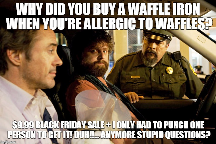 WHY DID YOU BUY A WAFFLE IRON WHEN YOU'RE ALLERGIC TO WAFFLES? $9.99 BLACK FRIDAY SALE + I ONLY HAD TO PUNCH ONE PERSON TO GET IT! DUH!!...  | image tagged in memes | made w/ Imgflip meme maker