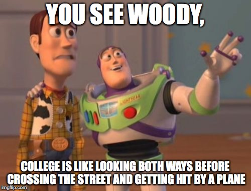 X, X Everywhere Meme | YOU SEE WOODY, COLLEGE IS LIKE LOOKING BOTH WAYS BEFORE CROSSING THE STREET AND GETTING HIT BY A PLANE | image tagged in memes,x, x everywhere,x x everywhere | made w/ Imgflip meme maker