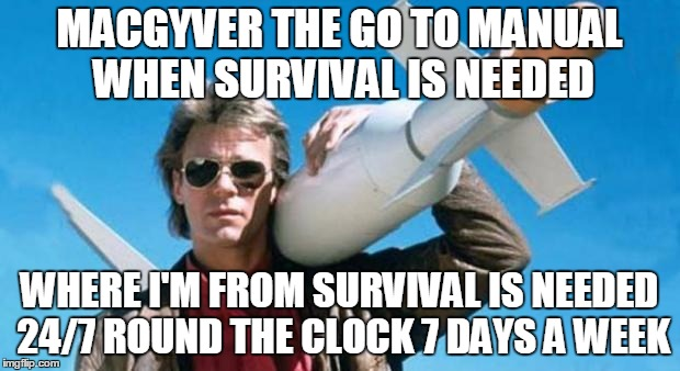 macgyver | MACGYVER THE GO TO MANUAL WHEN SURVIVAL IS NEEDED WHERE I'M FROM SURVIVAL IS NEEDED 24/7 ROUND THE CLOCK 7 DAYS A WEEK | image tagged in macgyver | made w/ Imgflip meme maker