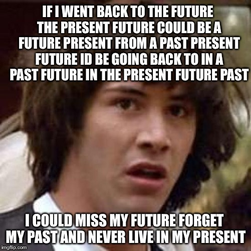 Future Back To Present Past | IF I WENT BACK TO THE FUTURE THE PRESENT FUTURE COULD BE A FUTURE PRESENT FROM A PAST PRESENT FUTURE ID BE GOING BACK TO IN A PAST FUTURE IN | image tagged in memes,conspiracy keanu,meme,funny memes,funny,imgflip | made w/ Imgflip meme maker