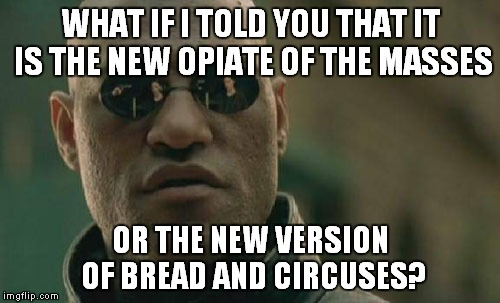 Matrix Morpheus Meme | WHAT IF I TOLD YOU THAT IT IS THE NEW OPIATE OF THE MASSES OR THE NEW VERSION OF BREAD AND CIRCUSES? | image tagged in memes,matrix morpheus | made w/ Imgflip meme maker