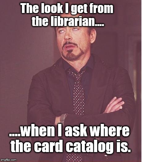 I haven't been to the library in a while  | The look I get from the librarian.... ....when I ask where the card catalog is. | image tagged in memes,face you make robert downey jr | made w/ Imgflip meme maker