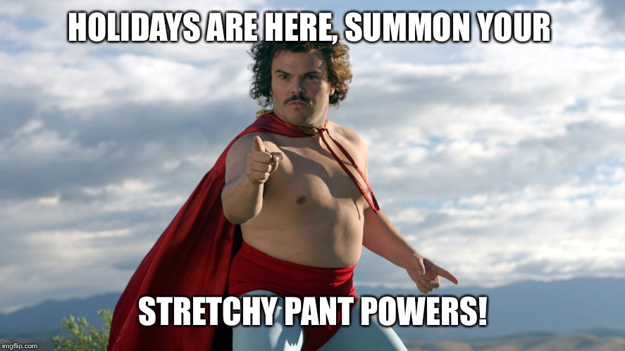 Stretchy Pants Team | HOLIDAYS ARE HERE, SUMMON YOUR STRETCHY PANT POWERS! | image tagged in stretchy pants,nacho libre,happy holidays | made w/ Imgflip meme maker