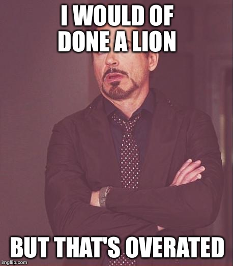 Face You Make Robert Downey Jr Meme | I WOULD OF DONE A LION BUT THAT'S OVERATED | image tagged in memes,face you make robert downey jr | made w/ Imgflip meme maker